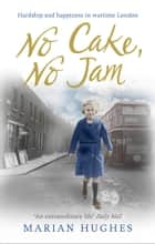 No Cake, No Jam - Hardship and happiness in wartime London ebook by Marian Hughes