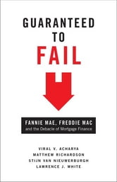 Guaranteed to Fail - Fannie Mae, Freddie Mac, and the Debacle of Mortgage Finance ebook by Viral V. Acharya,Matthew Richardson,Stijn van Nieuwerburgh,Lawrence J. White