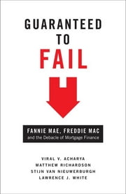 Guaranteed to Fail - Fannie Mae, Freddie Mac, and the Debacle of Mortgage Finance ebook by Viral V. Acharya, Matthew Richardson, Stijn van Nieuwerburgh,...
