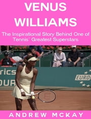 Venus Williams: The Inspirational Story Behind One of Tennis' Greatest Superstars ebook by Andrew McKay