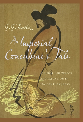 An Imperial Concubine's Tale - Scandal, Shipwreck, and Salvation in Seventeenth-Century Japan ebook by G. Rowley