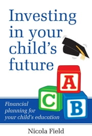 Investing in Your Child's Future - Financial Planning for Your Child's Education ebook by Nicola Field