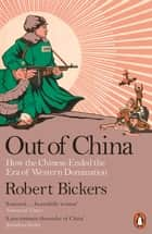 Out of China - How the Chinese Ended the Era of Western Domination ebook by Robert Bickers