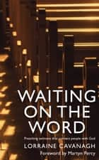 Waiting on the Word: Preaching sermons that connect people with God ebook by Lorraine Cavanagh