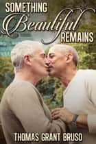 Something Beautiful Remains ebook by Thomas Grant Bruso