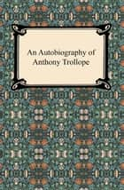 An Autobiography of Anthony Trollope ebook by Anthony Trollope