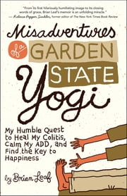 Misadventures of a Garden State Yogi - My Humble Quest to Heal My Colitis, Calm My ADD, and Find the Key to Happiness ebook by Brian Leaf