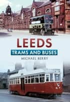 Leeds Trams and Buses ebook by Michael Berry