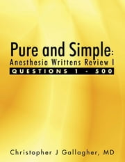 Pure and Simple: Anesthesia Writtens Review I Questions 1 - 500 ebook by Christopher J Gallagher, MD