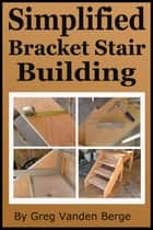 Simplified Bracket Stair Building ebook by Greg Vanden Berge