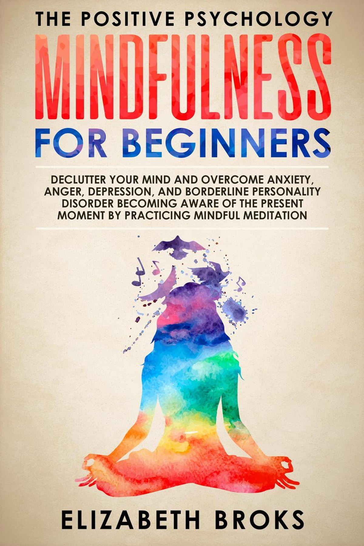 Mindfulness For Beginners Declutter Your Mind And Overcome Anxiety Anger Depression And Borderline Personality Disorder Becoming Aware Of The Present Moment By Practicing Mindful Meditation Ebook By Elizabeth Broks 9781393772330