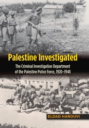Palestine Investigated - The Criminal Investigation Department of the Palestine Police Force, 1920–1948 ebook by Eldad Harouvi