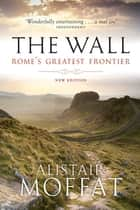 The Wall - Rome's Greatest Frontier ebook by Alistair Moffat