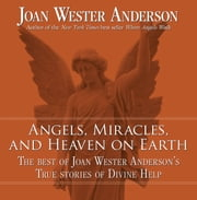 Angels, Miracles, and Heaven on Earth: The Best of Joan Wester Anderson's True Stories of Divine Help ebook by Joan Wester Anderson