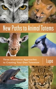 New Paths to Animal Totems - Three Alternative Approaches to Creating Your Own Totemism ebook by Lupa