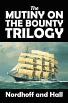 The Mutiny on the Bounty Trilogy ebook by Charles Nordhoff, James Norman Hall