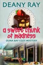 A Sweet Chunk of Madness - Ouna Bay Cozy Mysteries Series, #1 ebook by Deany Ray