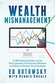 Wealth Mismanagement - A Wall Street Insider On the Dirty Secrets of Financial Advisers and How to Protect Your Portfolio ebook by Ed Butowsky, Dennis Kneale