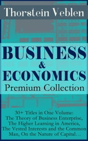 BUSINESS & ECONOMICS Premium Collection: 30+ Titles in One Volume: The Theory of Business Enterprise, The Higher Learning in America, The Vested Interests and the Common Man, On the Nature of Capital… - The Theory of the Leisure Class, The Beginning of Ownership, The Preconceptions of Economic Science, The Industrial System and the Captains of Industry, The Socialist Economics of Karl Marx… ebook by Thorstein Veblen