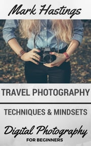 Travel Photography Techniques & Mindsets - Digital Photography for Beginners, #4 ebook by Mark Hastings