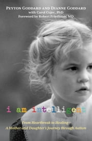I Am Intelligent - From Heartbreak to Healing--A Mother and Daughter's Journey through Autism ebook by Peyton Goddard, Dianne Goddard, Dr. Robert  A. Friedman,...