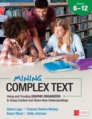 Mining Complex Text, Grades 6-12 - Using and Creating Graphic Organizers to Grasp Content and Share New Understandings ebook by Thomas DeVere Wolsey,Kelly Johnson,Diane K. Lapp,Karen D. (Dutson) Wood