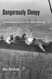 Dangerously Sleepy - Overworked Americans and the Cult of Manly Wakefulness ebook by Alan Derickson