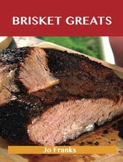Brisket Greats: Delicious Brisket Recipes, The Top 74 Brisket Recipes ebook by Jo Franks