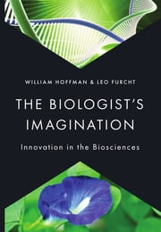 The Biologist's Imagination - Innovation in the Biosciences ebook by William Hoffman,Leo Furcht