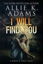 I Will Find You - A Murph and Grace Novel, #1 ebook by Allie K. Adams