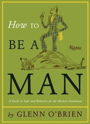 How To Be a Man - A Guide To Style and Behavior For The Modern Gentleman ebook by Glenn O'Brien,Jean-Philippe Delhomme