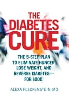 The Diabetes Cure - The 5-Step Plan to Eliminate Hunger, Lose Weight, and Reverse Diabetes--for Good! ebook by Alexa Fleckenstein