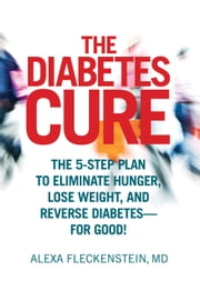 The Diabetes Cure - The 5-Step Plan to Eliminate Hunger, Lose Weight, and Reverse Diabetes--for Good! ebook by Alexa Fleckenstein,MD