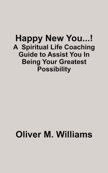 Happy New You...! - A Spiritual Life Coaching Guide to Assist You In Being Your Greatest Possibility ebook by Oliver M. Williams