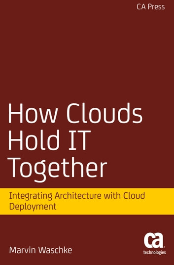 How Clouds Hold IT Together - Integrating Architecture with Cloud Deployment ebook by Marvin Waschke