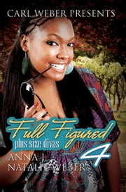 Full Figured 4: Carl Weber Presents ebook by Natalie Weber,Anna J.