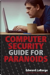 Computer Security Guide for Paranoids: How to Thwart Hackers, Identify Thieves, and Other Cybercriminals ebook by LaBarge, Edward