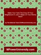 Make Your Yard The Envy Of Your Neighbours In Just 7 Steps Or Your Money Back! ebook by Editorial Team Of MPowerUniversity.com