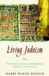 Living Judaism - The Complete Guide to Jewish Belief, Tradition, and Practice ebook by Wayne D. Dosick