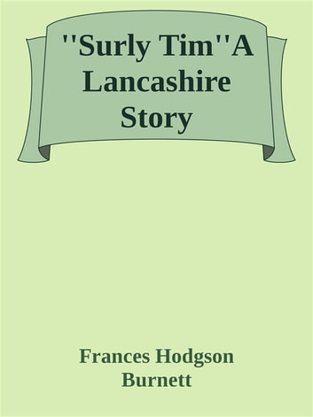 ''Surly Tim''A Lancashire Story ebook by Frances Hodgson Burnett