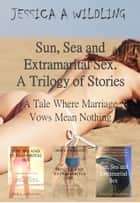Sun, Sea and Extramarital Sex. A Trilogy. ebook by Jessica A Wildling