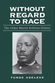 Without Regard to Race - The Other Martin Robison Delany ebook by Tunde Adeleke