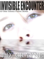 INVISIBLE ENCOUNTER - & Other Science Fiction Stories ebook by J. D. CRAYNE