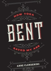 Bent - How Yoga Saved My Ass ebook by Anne Clendening