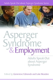 Asperger Syndrome and Employment - Adults Speak Out about Asperger Syndrome ebook by Stephen William Cornwell,Emma Beard,John Biddulph,Vicky Bliss,Philip Bricher,Genevieve Edmonds,Alexandra Brown,Luke Beardon,Stephen Jarvis,Luke Beardon,PJ Hughes,Chris Mitchell,Giles Harvey,Mark Haggarty,Genevieve Edmonds,Anne Henderson,Dean Worton,Neil Shepherd,Stuart Vallentine