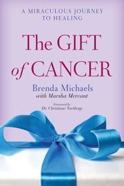 The Gift of Cancer - A Miraculous Journey to Healing ebook by Brenda Michaels,Marsha Mercant,Christiane Northrup, M.D.