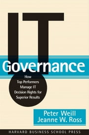 IT Governance - How Top Performers Manage IT Decision Rights for Superior Results ebook by Peter Weill,Jeanne W. Ross