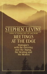 Meetings at the Edge - Dialogues with the Grieving and the Dying, the Healing and the Healed ebook by Stephen Levine