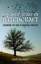 The Deep Heart of Witchcraft ebook by David Salisbury