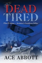 DEAD TIRED: Pilot Fatigue – Aviation's Insidious Killer ebook by Ace Abbott